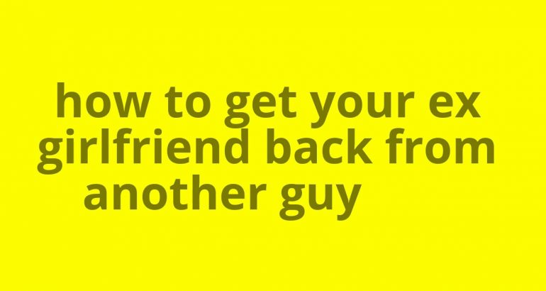 How to get your ex-girlfriend back from another guy